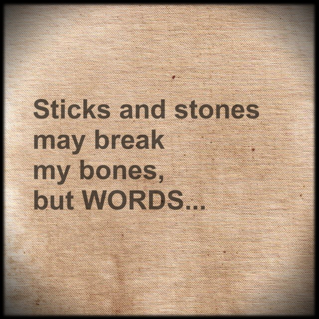 Sticks and Stones may Break my Bones But Words Will Always Hurt Me
